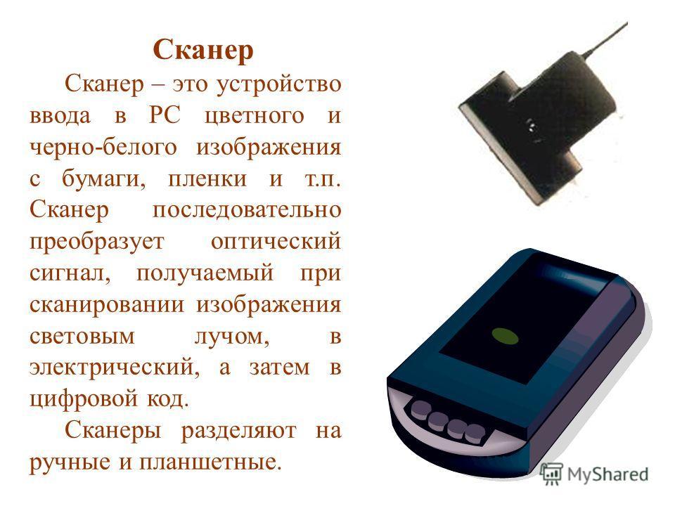 Сканер Сканер – это устройство ввода в PC цветного и черно-белого изображения с бумаги, пленки и т.п. Сканер последовательно преобразует оптический сигнал, получаемый при сканировании изображения световым лучом, в электрический, а затем в цифровой ко