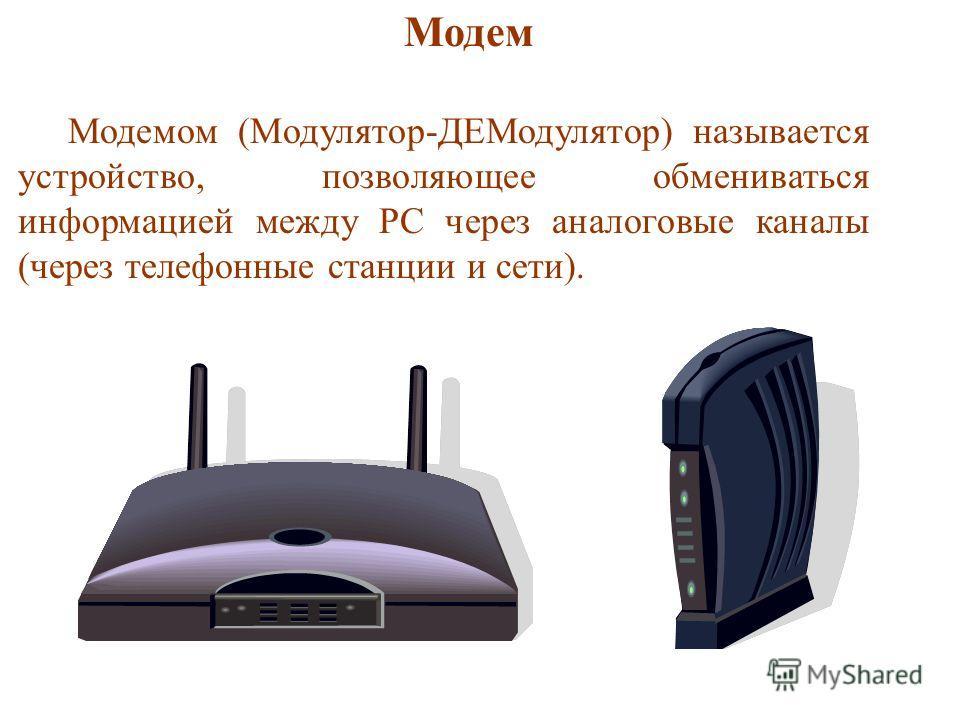 Модем Модемом (Модулятор-ДЕМодулятор) называется устройство, позволяющее обмениваться информацией между PC через аналоговые каналы (через телефонные станции и сети).