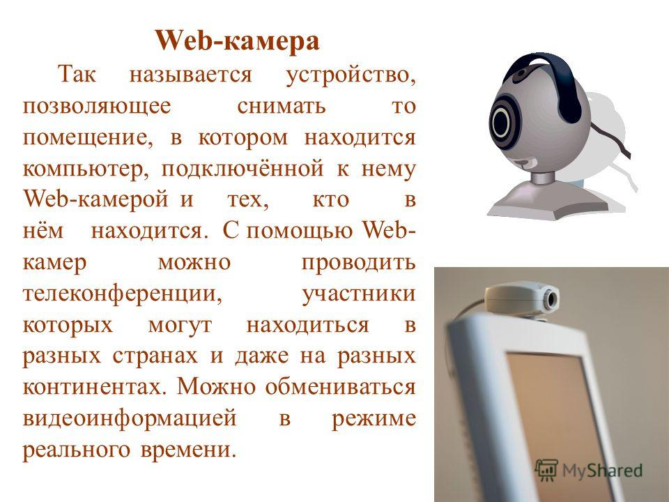 Web-камера Так называется устройство, позволяющее снимать то помещение, в котором находится компьютер, подключённой к нему Web-камерой и тех, кто в нём находится. С помощью Web- камер можно проводить телеконференции, участники которых могут находитьс