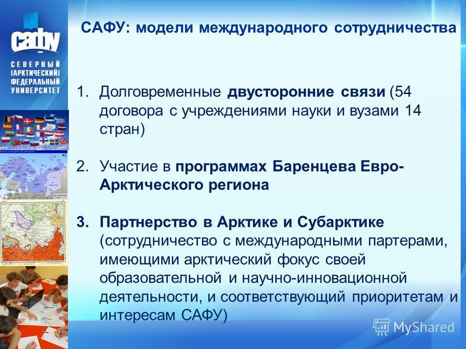 САФУ: модели международного сотрудничества 1.Долговременные двусторонние связи (54 договора с учреждениями науки и вузами 14 стран) 2.Участие в программах Баренцева Евро- Арктического региона 3.Партнерство в Арктике и Субарктике (сотрудничество с меж