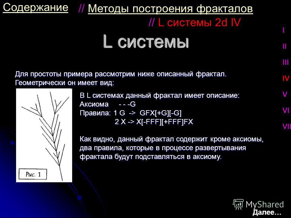 L системы Содержание Для простоты примера рассмотрим ниже описанный фрактал. Геометрически он имеет вид: // L системы 2d IV В L системах данный фрактал имеет описание: Аксиома - - -G Правила: 1 G -> GFX[+G][-G] 2 X -> X[-FFF][+FFF]FX 2 X -> X[-FFF][+