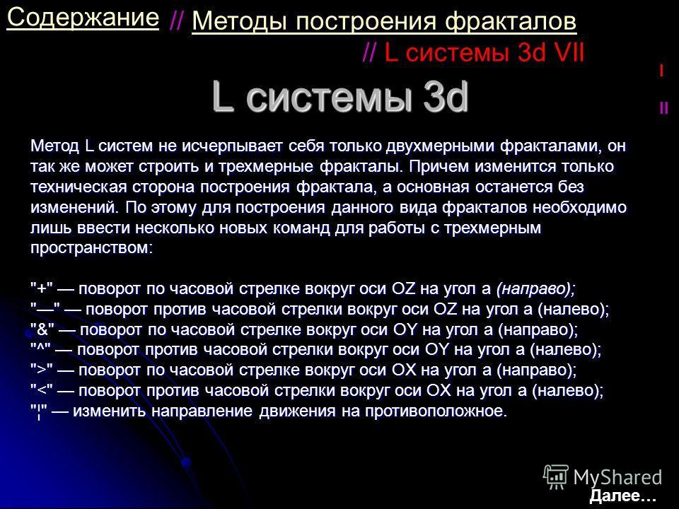 L системы 3d Содержание Метод L систем не исчерпывает себя только двухмерными фракталами, он так же может строить и трехмерные фракталы. Причем изменится только техническая сторона построения фрактала, а основная останется без изменений. По этому для
