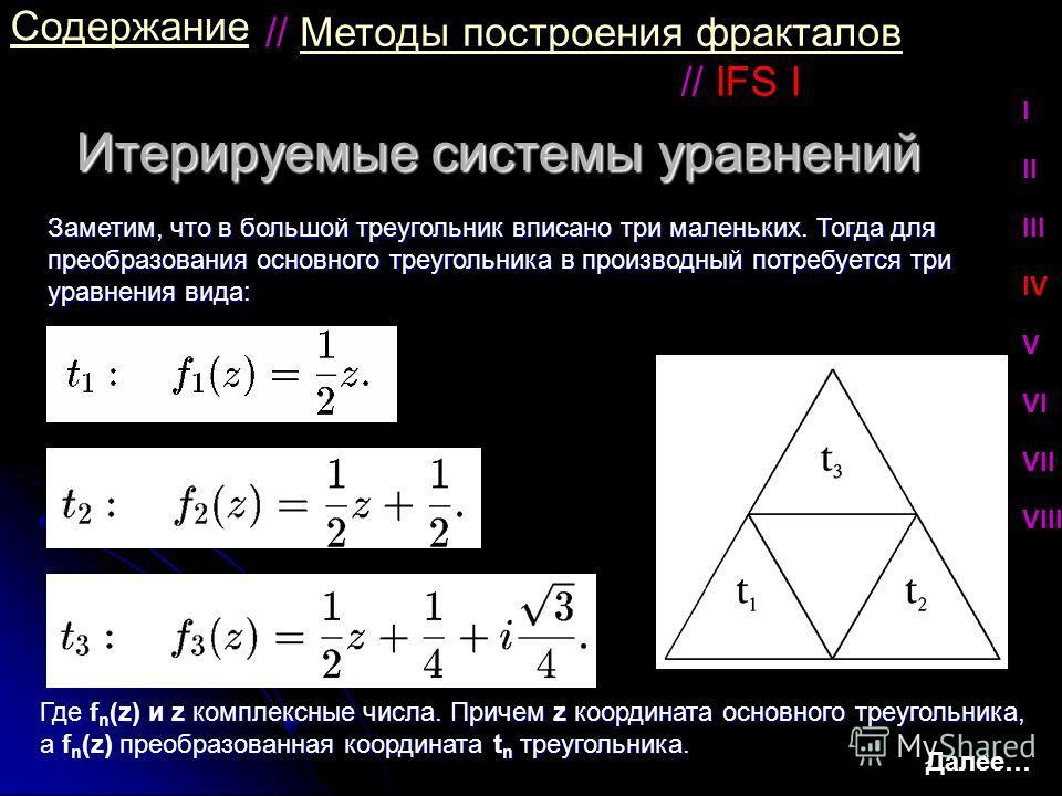 Итерируемые системы уравнений Содержание Заметим, что в большой треугольник вписано три маленьких. Тогда для преобразования основного треугольника в производный потребуется три уравнения вида: // IFS I // Методы построения фракталовМетоды построения