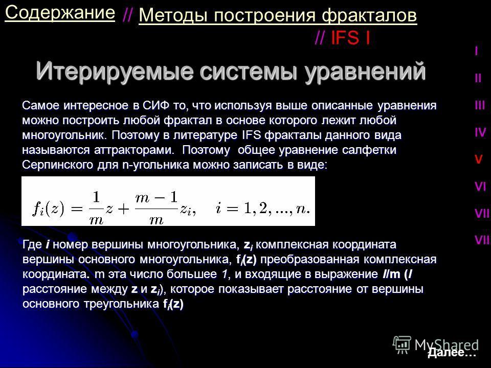 Итерируемые системы уравнений Содержание Самое интересное в СИФ то, что используя выше описанные уравнения можно построить любой фрактал в основе которого лежит любой многоугольник. Поэтому в литературе IFS фракталы данного вида называются аттрактора