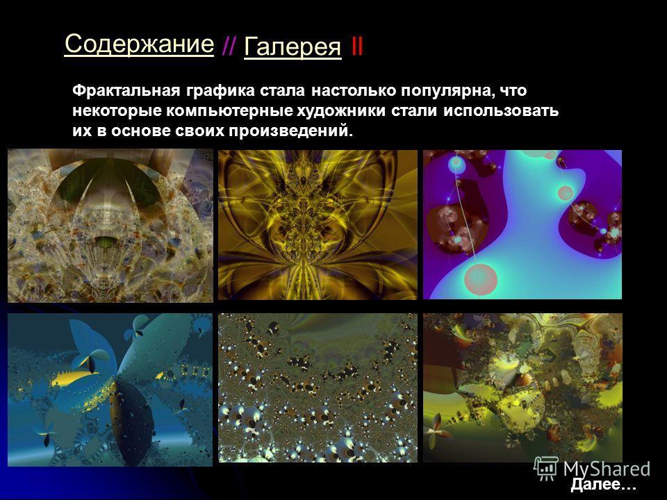 // Галерея IIГалерея Содержание Фрактальная графика стала настолько популярна, что некоторые компьютерные художники стали использовать их в основе своих произведений. Далее…