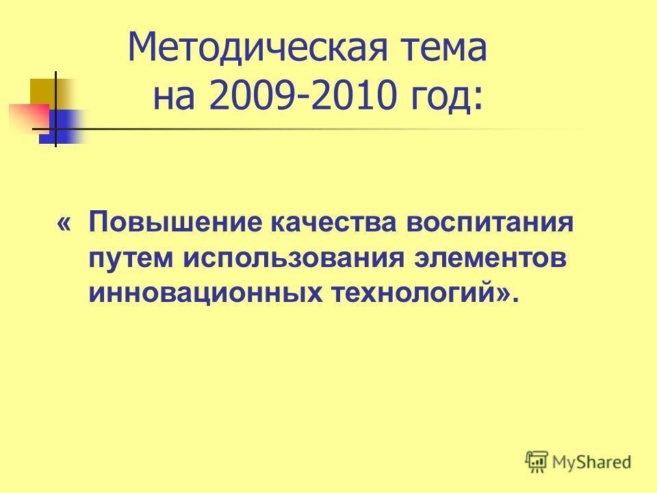 Методическая тема на 2009-2010 год: « Повышение качества воспитания путем использования элементов инновационных технологий».