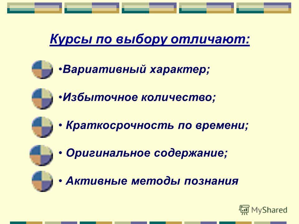 Курсы по выбору отличают: Вариативный характер; Избыточное количество; Краткосрочность по времени; Оригинальное содержание; Активные методы познания