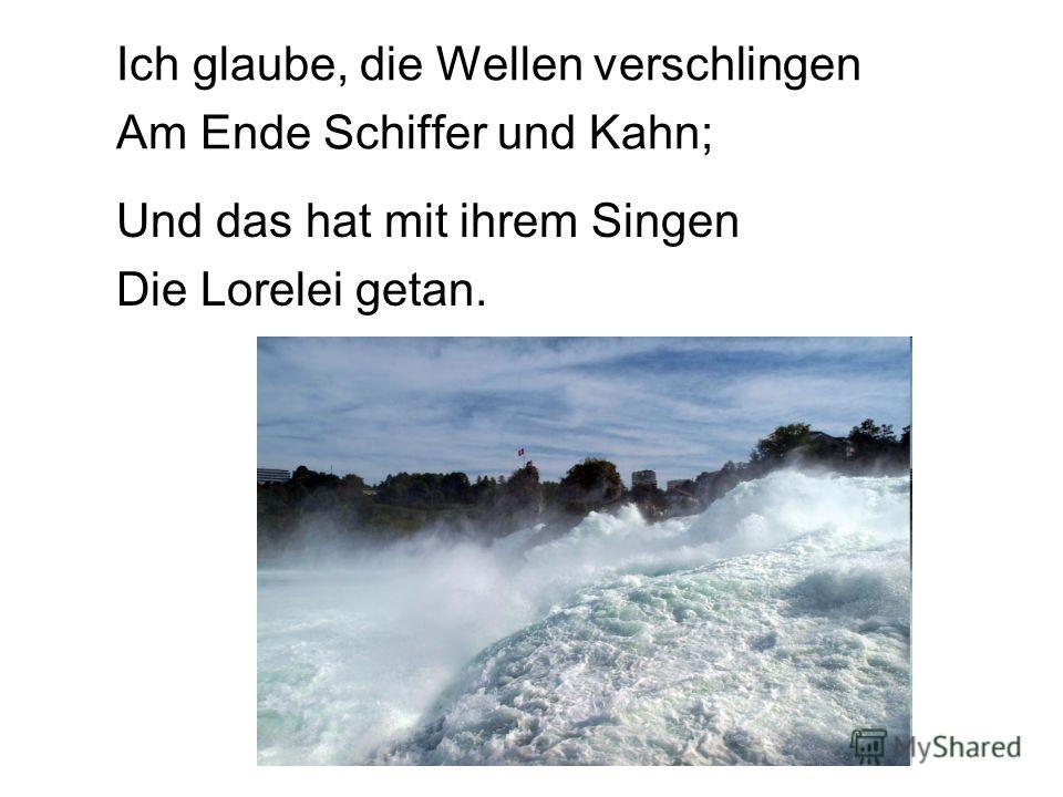 Ich glaube, die Wellen verschlingen Am Ende Schiffer und Kahn; Und das hat mit ihrem Singen Die Lorelei getan.