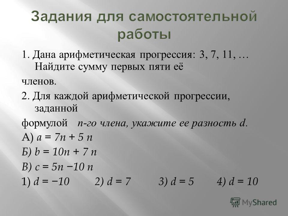 1. Дана арифметическая прогрессия : 3, 7, 11, … Найдите сумму первых пяти её членов. 2. Для каждой арифметической прогрессии, заданной формулой n- го члена, укажите ее разность d. А ) a = 7n + 5 n Б ) b = 10n + 7 n В ) c = 5n 10 n 1) d = 10 2) d = 7