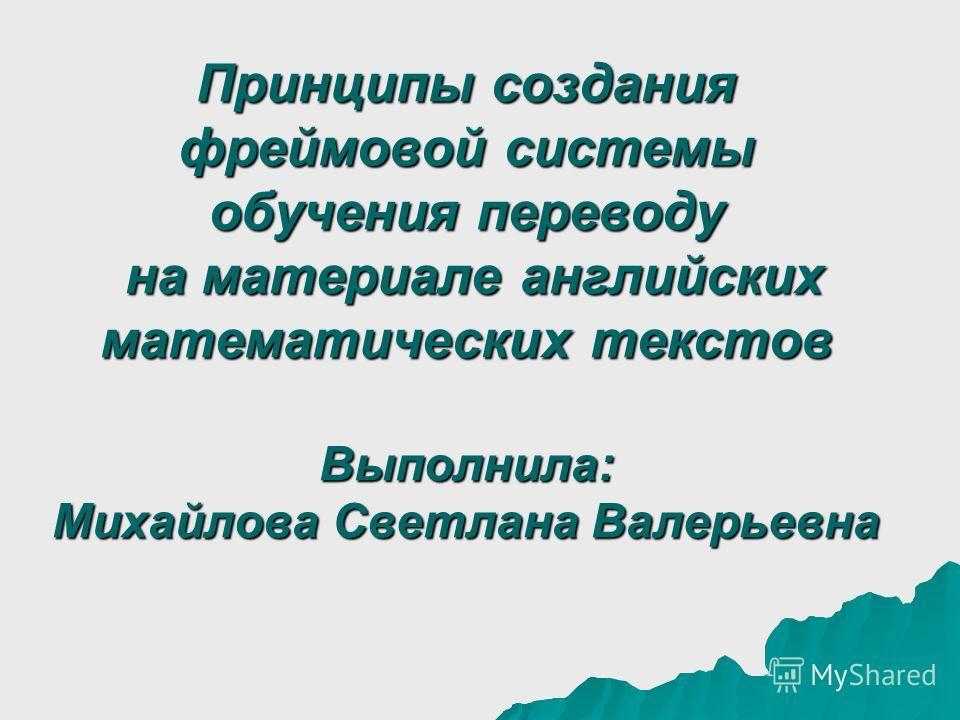 Принципы создания фреймовой системы обучения переводу на материале английских математических текстов Выполнила: Михайлова Светлана Валерьевна