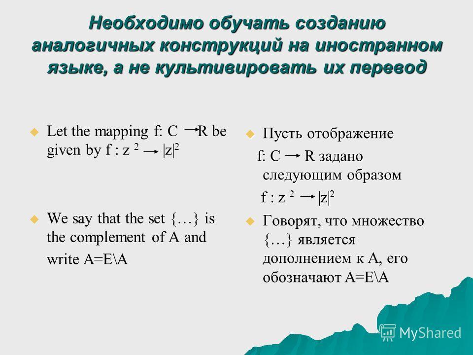 Необходимо обучать созданию аналогичных конструкций на иностранном языке, а не культивировать их перевод Let the mapping f: C R be given by f : z 2 |z| 2 We say that the set {…} is the complement of A and write A=E\A Пусть отображение Пусть отображен