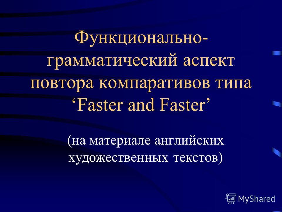 Функционально- грамматический аспект повтора компаративов типа Faster and Faster (на материале английских художественных текстов)