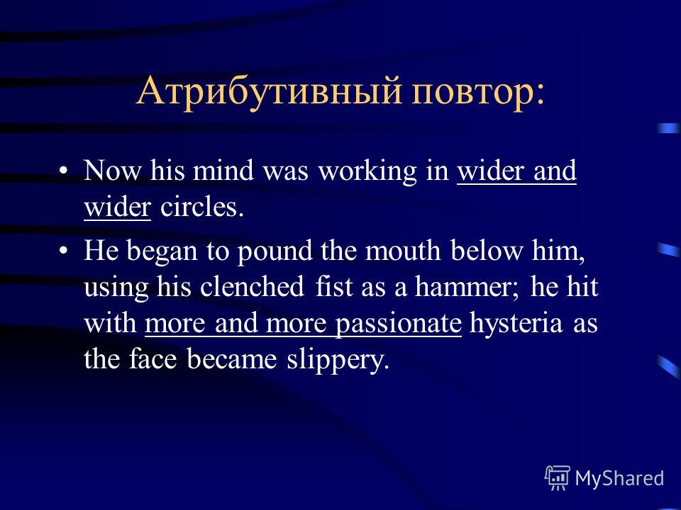 Атрибутивный повтор: Now his mind was working in wider and wider circles. He began to pound the mouth below him, using his clenched fist as a hammer; he hit with more and more passionate hysteria as the face became slippery.