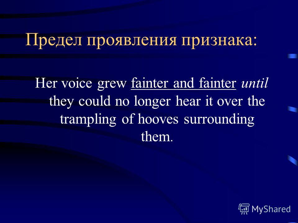 Предел проявления признака: Her voice grew fainter and fainter until they could no longer hear it over the trampling of hooves surrounding them.