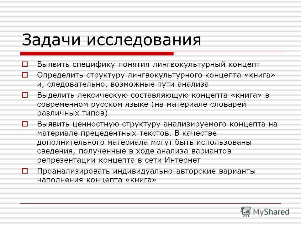 Задачи исследования Выявить специфику понятия лингвокультурный концепт Определить структуру лингвокультурного концепта «книга» и, следовательно, возможные пути анализа Выделить лексическую составляющую концепта «книга» в современном русском языке (на