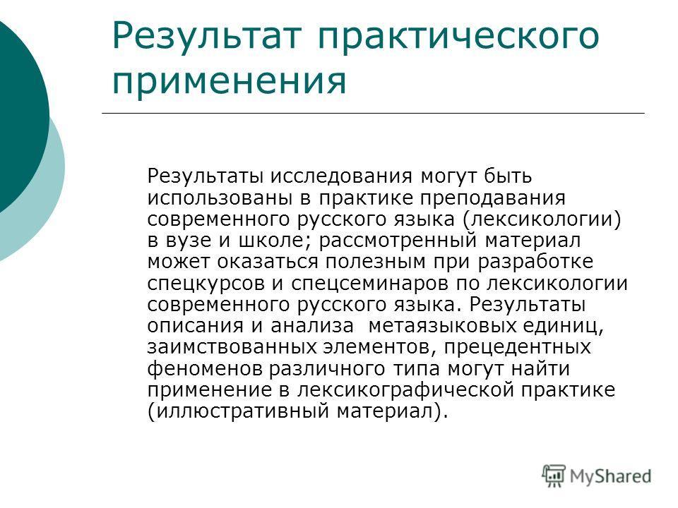 Результат практического применения Результаты исследования могут быть использованы в практике преподавания современного русского языка (лексикологии) в вузе и школе; рассмотренный материал может оказаться полезным при разработке спецкурсов и спецсеми