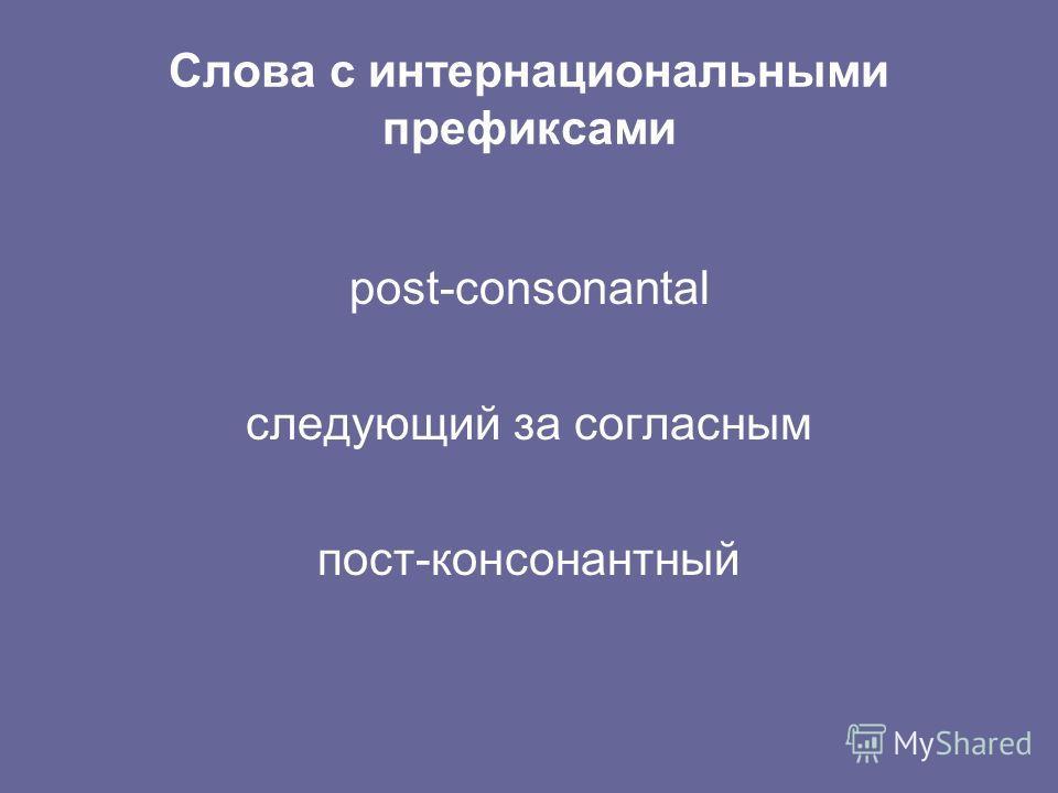 Слова с интернациональными префиксами post-consonantal следующий за согласным пост-консонантный