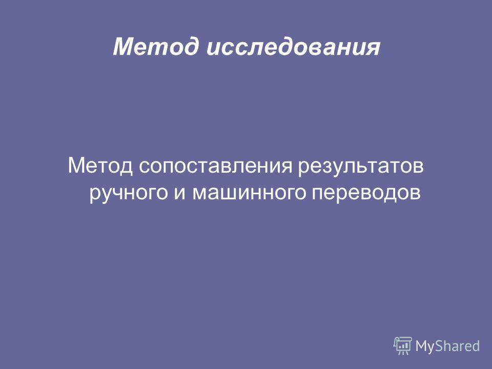 Метод исследования Метод сопоставления результатов ручного и машинного переводов