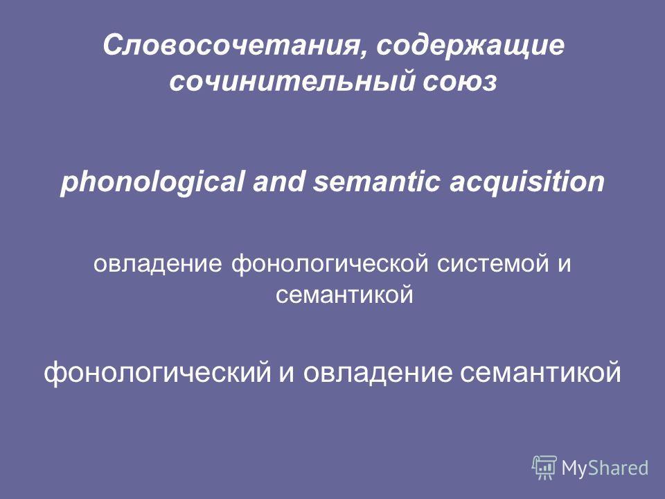 Словосочетания, содержащие сочинительный союз phonological and semantic acquisition овладение фонологической системой и семантикой фонологический и овладение семантикой