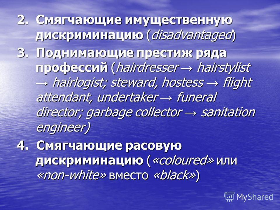 2. Смягчающие имущественную дискриминацию (disadvantaged) 3. Поднимающие престиж ряда профессий (hairdresser hairstylist hairlogist; steward, hostess flight attendant, undertaker funeral director; garbage collector sanitation engineer) 4. Смягчающие