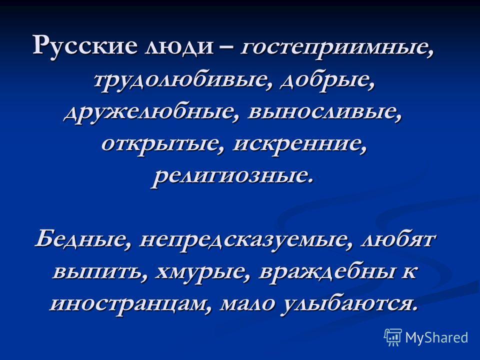 Русские люди – гостеприимные, трудолюбивые, добрые, дружелюбные, выносливые, открытые, искренние, религиозные. Бедные, непредсказуемые, любят выпить, хмурые, враждебны к иностранцам, мало улыбаются.