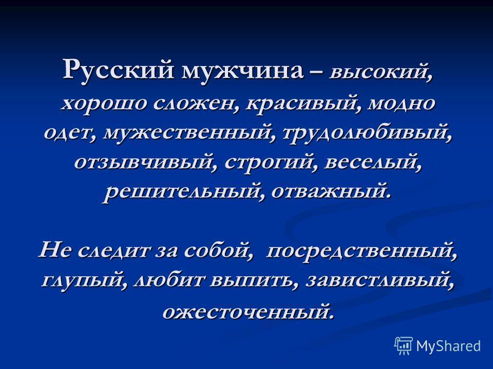 Русский мужчина – высокий, хорошо сложен, красивый, модно одет, мужественный, трудолюбивый, отзывчивый, строгий, веселый, решительный, отважный. Не следит за собой, посредственный, глупый, любит выпить, завистливый, ожесточенный.