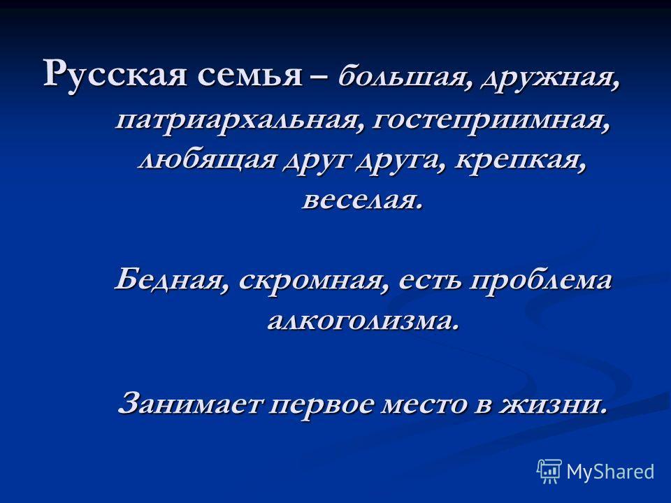 Русская семья – большая, дружная, патриархальная, гостеприимная, любящая друг друга, крепкая, веселая. Бедная, скромная, есть проблема алкоголизма. Занимает первое место в жизни.
