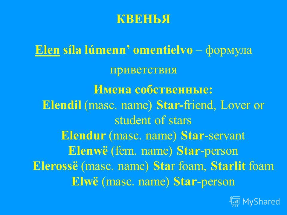 КВЕНЬЯ Elen síla lúmenn omentielvo – формула приветствия Имена собственные: Elendil (masc. name) Star-friend, Lover or student of stars Elendur (masc. name) Star-servant Elenwë (fem. name) Star-person Elerossë (masc. name) Star foam, Starlit foam Elw
