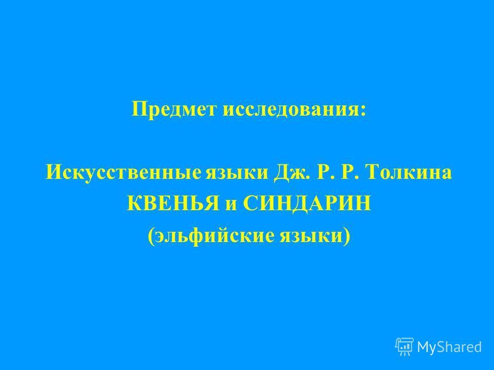 Предмет исследования: Искусственные языки Дж. Р. Р. Толкина КВЕНЬЯ и СИНДАРИН (эльфийские языки)