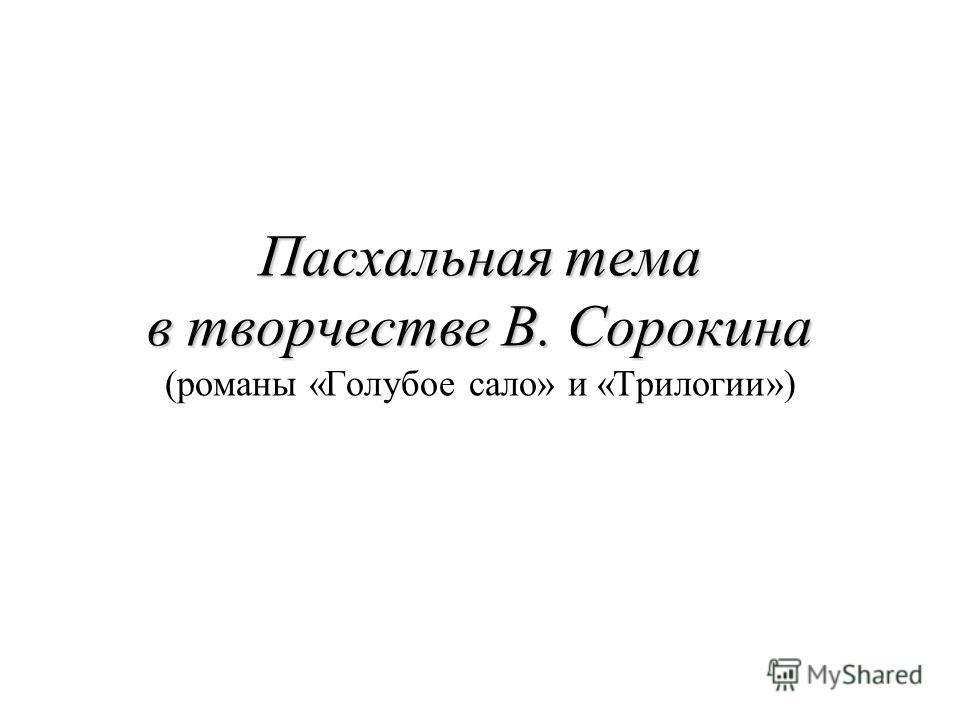 Пасхальная тема в творчестве В. Сорокина Пасхальная тема в творчестве В. Сорокина (романы «Голубое сало» и «Трилогии»)