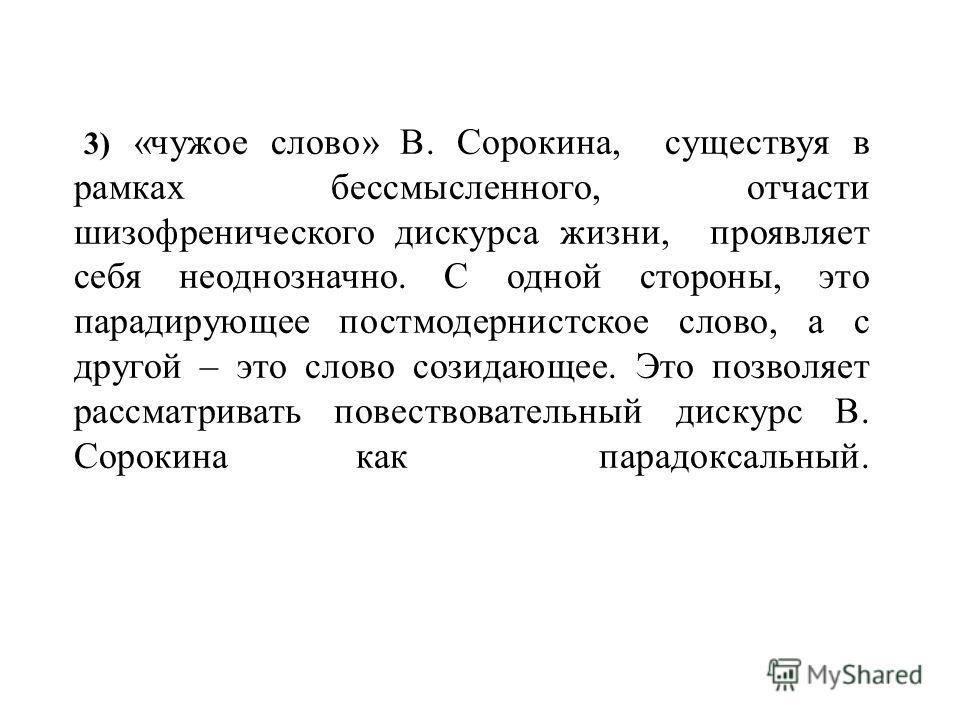 3) «чужое слово» В. Сорокина, существуя в рамках бессмысленного, отчасти шизофренического дискурса жизни, проявляет себя неоднозначно. С одной стороны, это парадирующее постмодернистское слово, а с другой – это слово созидающее. Это позволяет рассмат
