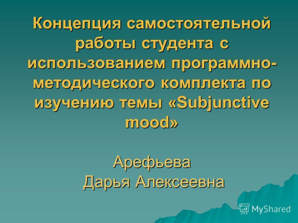 Концепция самостоятельной работы студента с использованием программно- методического комплекта по изучению темы «Subjunctive mood» Арефьева Дарья Алексеевна