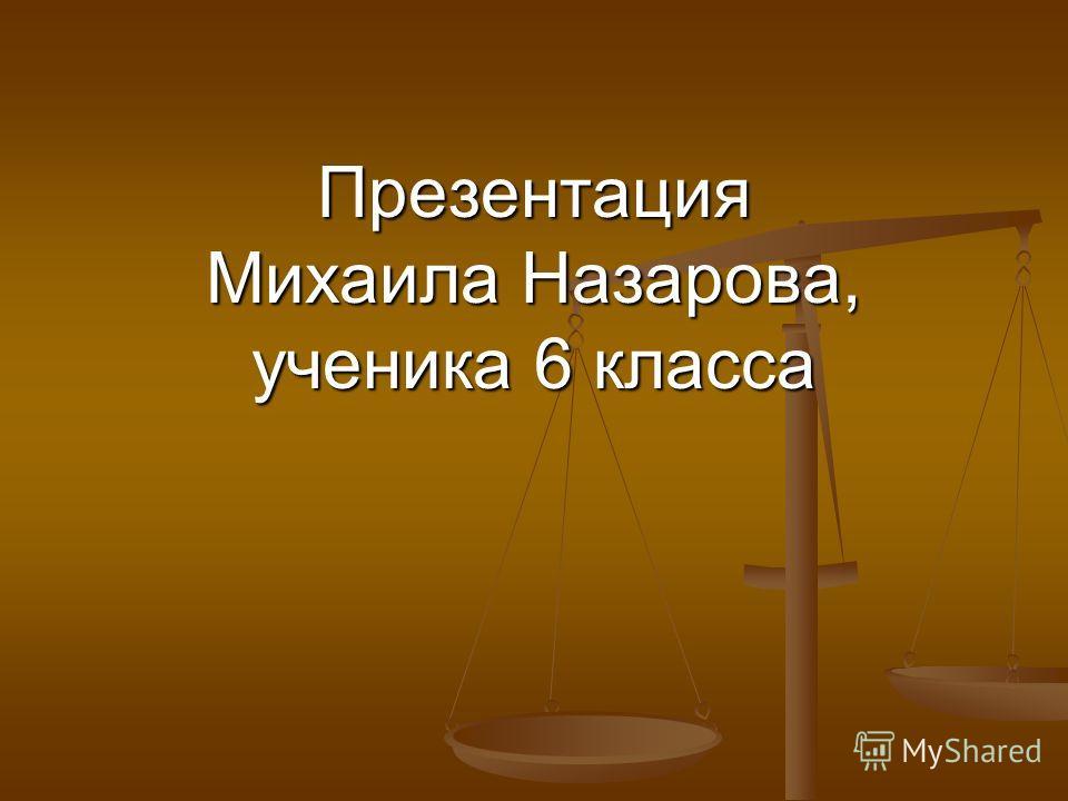 Презентация Михаила Назарова, ученика 6 класса