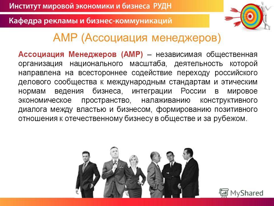 Ассоциация Менеджеров (АМР) – независимая общественная организация национального масштаба, деятельность которой направлена на всестороннее содействие переходу российского делового сообщества к международным стандартам и этическим нормам ведения бизне