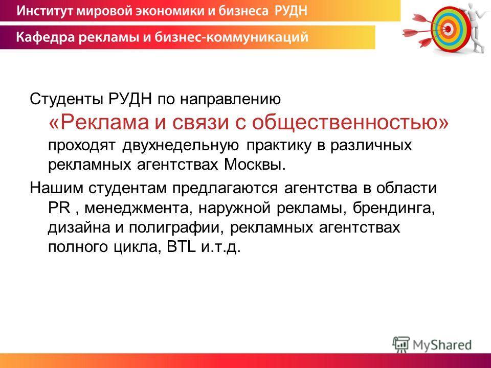 Студенты РУДН по направлению «Реклама и связи с общественностью» проходят двухнедельную практику в различных рекламных агентствах Москвы. Нашим студентам предлагаются агентства в области PR, менеджмента, наружной рекламы, брендинга, дизайна и полигра