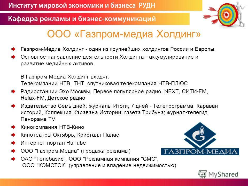Газпром-Медиа Холдинг - один из крупнейших холдингов России и Европы. Основное направление деятельности Холдинга - аккумулирование и развитие медийных активов. В Газпром-Медиа Холдинг входят: Телекомпании НТВ, ТНТ, спутниковая телекомпания НТВ-ПЛЮС Р