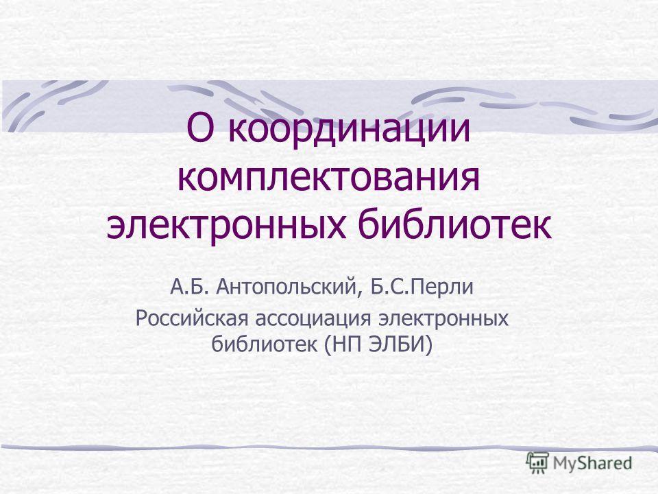 О координации комплектования электронных библиотек А.Б. Антопольский, Б.С.Перли Российская ассоциация электронных библиотек (НП ЭЛБИ)