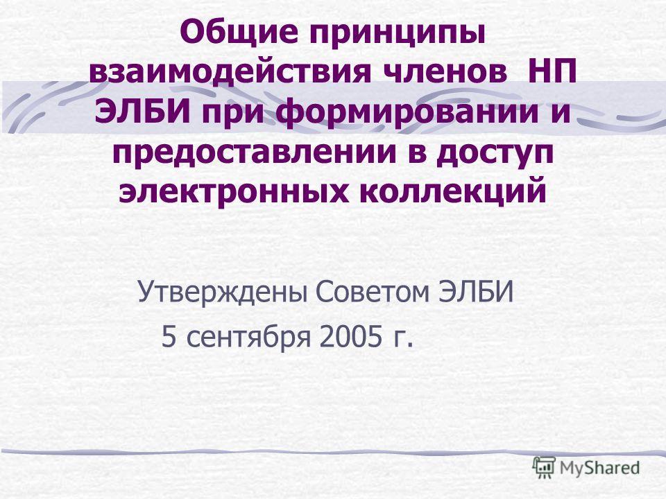 Общие принципы взаимодействия членов НП ЭЛБИ при формировании и предоставлении в доступ электронных коллекций Утверждены Советом ЭЛБИ 5 сентября 2005 г.
