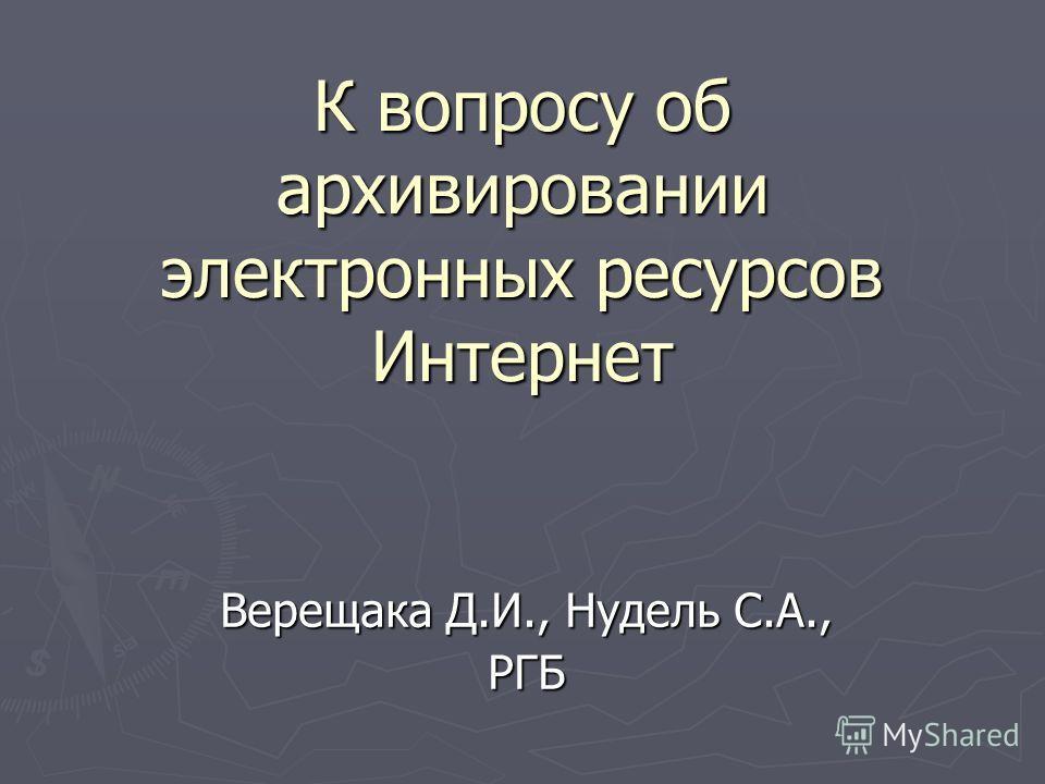 К вопросу об архивировании электронных ресурсов Интернет Верещака Д.И., Нудель С.А., РГБ