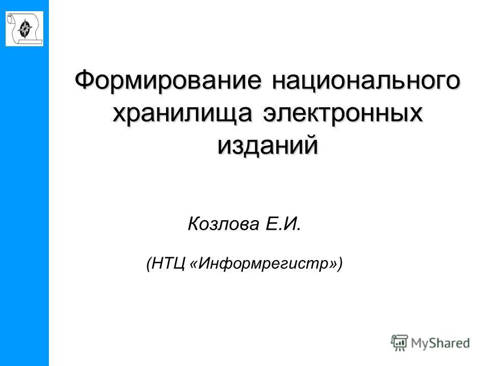 Формирование национального хранилища электронных изданий Козлова Е.И. (НТЦ «Информрегистр»)