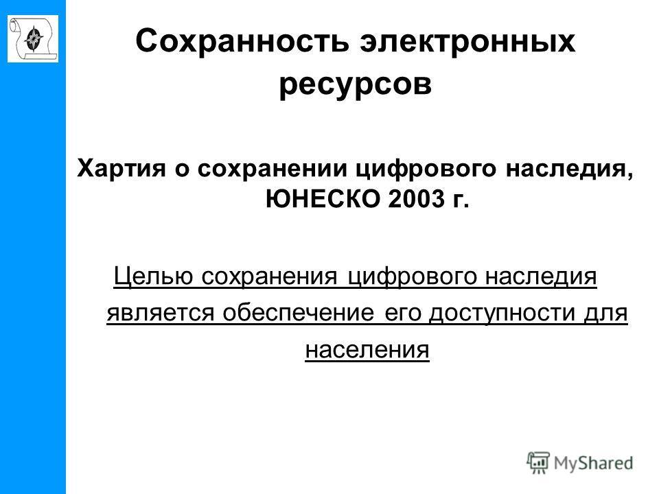 Сохранность электронных ресурсов Хартия о сохранении цифрового наследия, ЮНЕСКО 2003 г. Целью сохранения цифрового наследия является обеспечение его доступности для населения