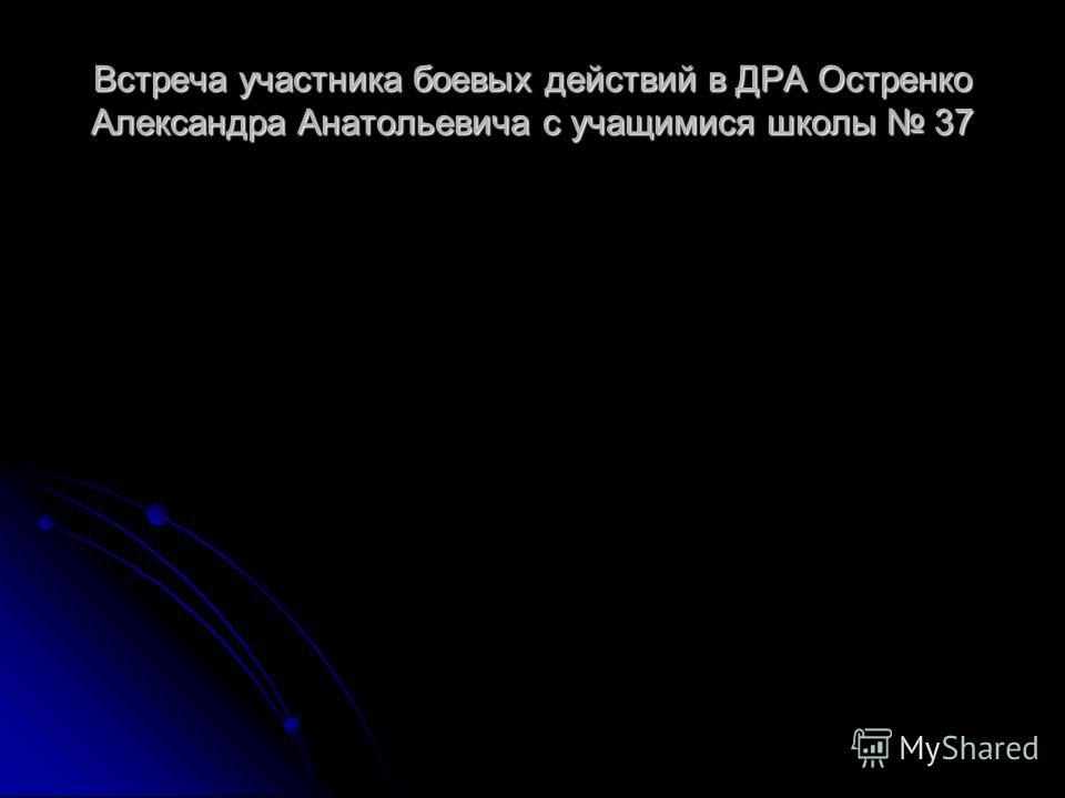 Встреча участника боевых действий в ДРА Остренко Александра Анатольевича с учащимися школы 37