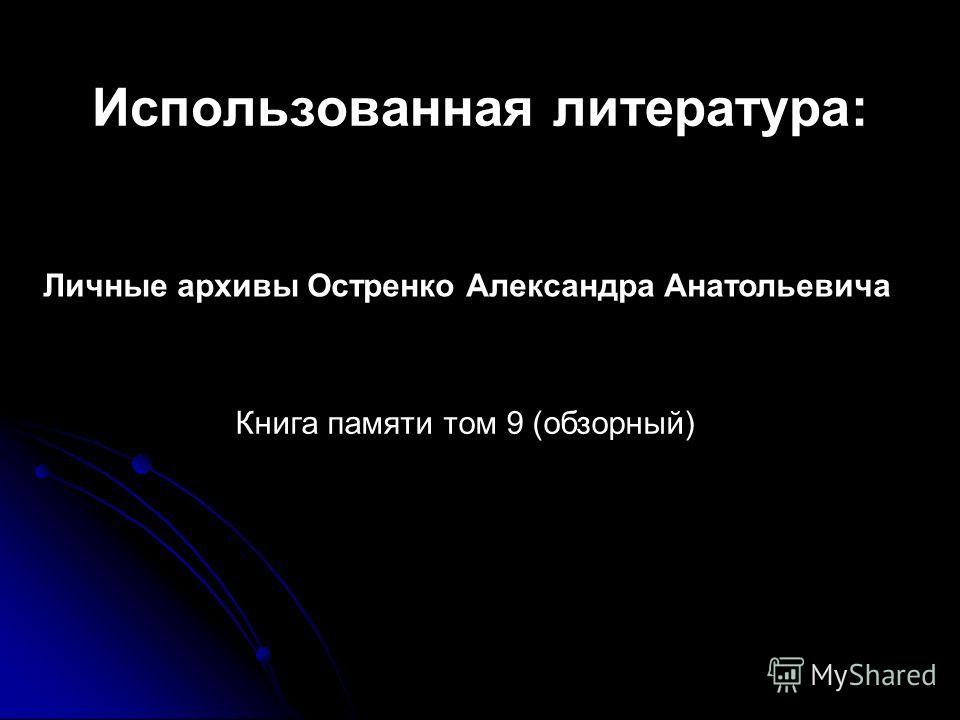 Использованная литература: Личные архивы Остренко Александра Анатольевича Книга памяти том 9 (обзорный)
