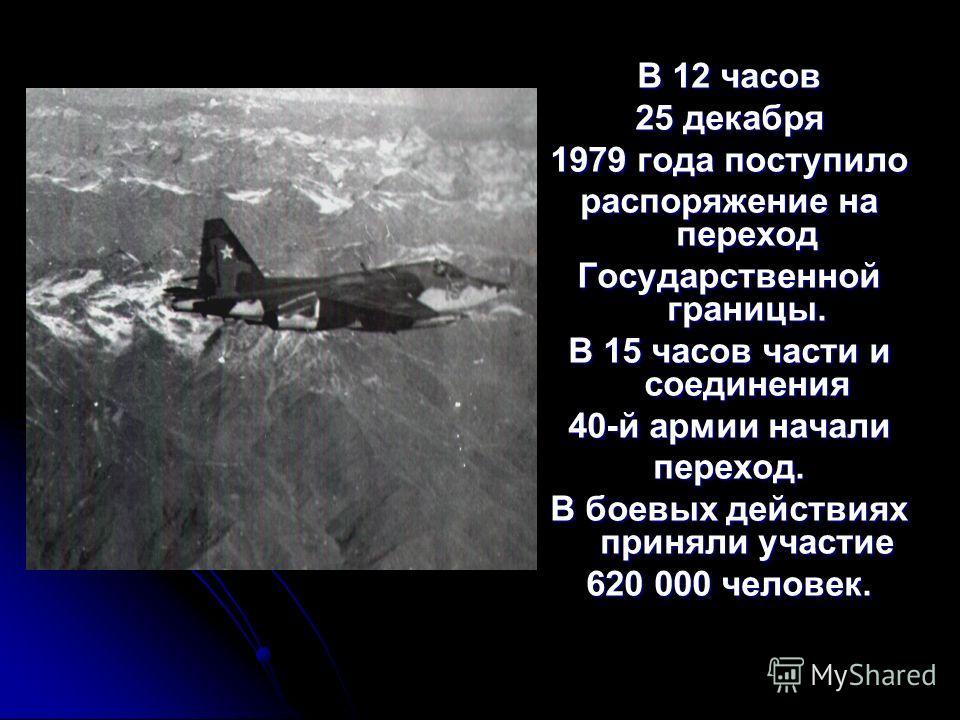 В 12 часов 25 декабря 1979 года поступило распоряжение на переход Государственной границы. В 15 часов части и соединения 40-й армии начали переход. В боевых действиях приняли участие 620 000 человек.