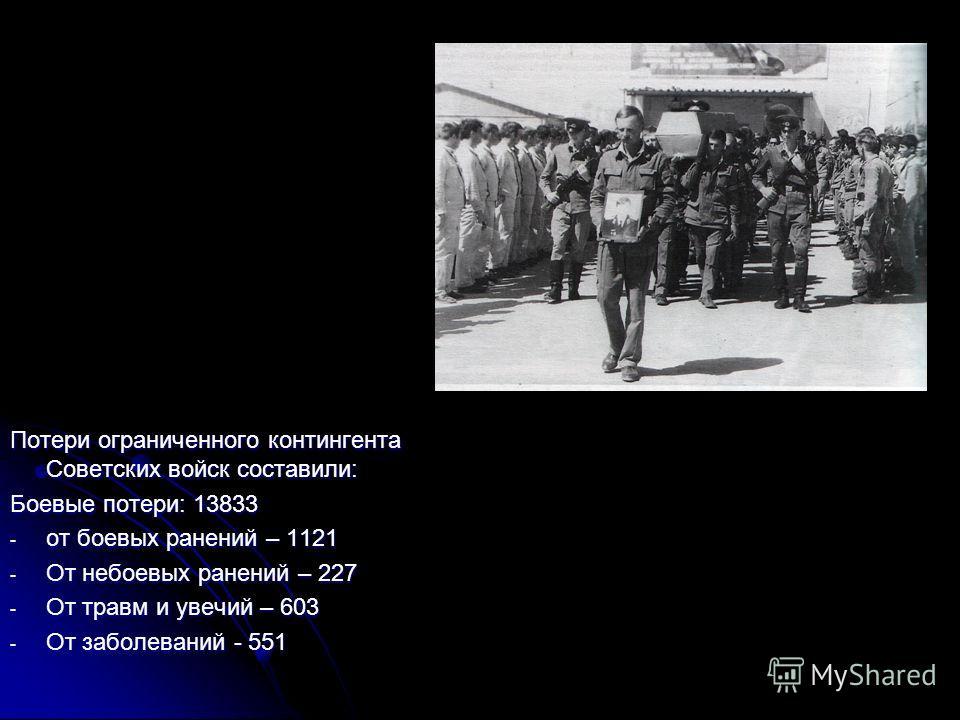 Потери ограниченного контингента Советских войск составили: Боевые потери: 13833 - от боевых ранений – 1121 - От небоевых ранений – 227 - От травм и увечий – 603 - От заболеваний - 551