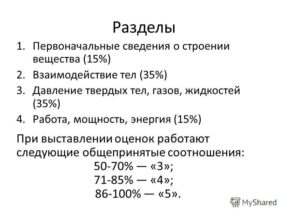 Разделы 1.Первоначальные сведения о строении вещества (15%) 2.Взаимодействие тел (35%) 3.Давление твердых тел, газов, жидкостей (35%) 4.Работа, мощность, энергия (15%) При выставлении оценок работают следующие общепринятые соотношения: 50-70% «3»; 71