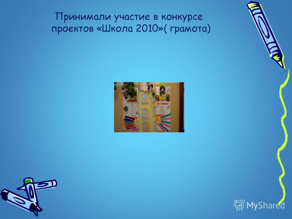 Принимали участие в конкурсе проектов «Школа 2010»( грамота)