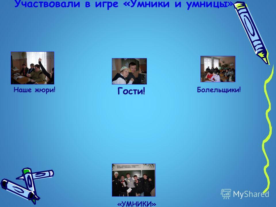 Участвовали в игре «Умники и умницы» «УМНИКИ» Наше жюри! Гости! Болельщики!