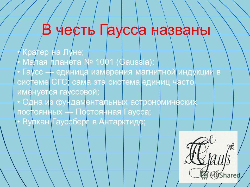 В честь Гаусса названы Кратер на Луне; Малая планета 1001 (Gaussia); Гаусс единица измерения магнитной индукции в системе СГС; сама эта система единиц часто именуется гауссовой; Одна из фундаментальных астрономических постоянных Постоянная Гаусса; Ву