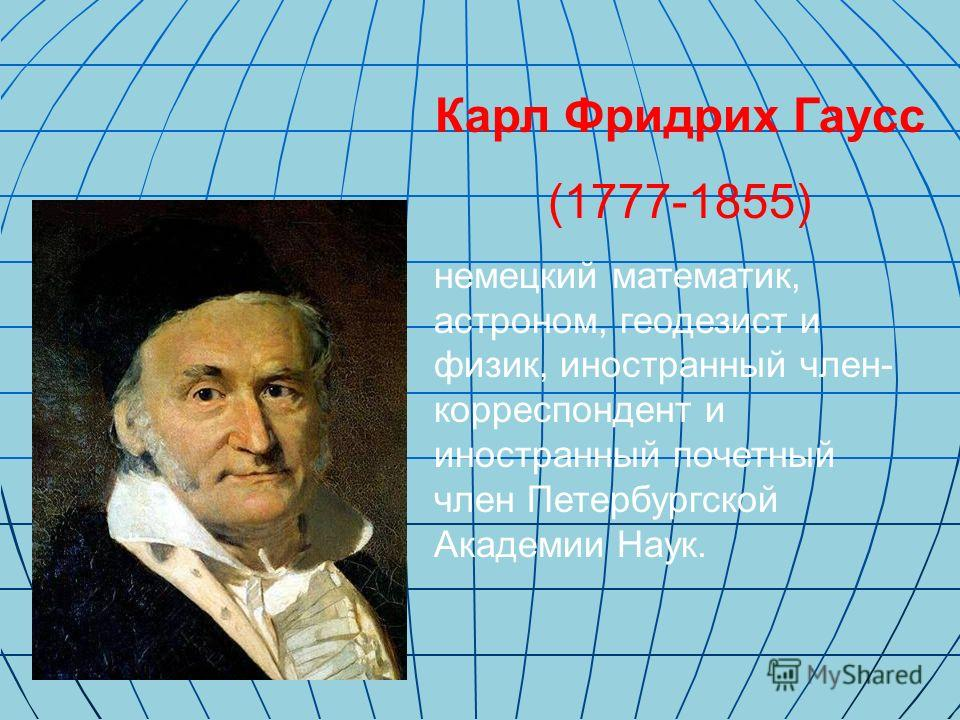 Карл Фридрих Гаусс (1777-1855) немецкий математик, астроном, геодезист и физик, иностранный член- корреспондент и иностранный почетный член Петербургской Академии Наук.